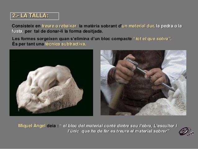 """2.- LA TALLA: Miquel Àngel deia : """" el bloc del material conté dintre seu l'obra, L'escultor l l'únic que ha de fer es tre..."""