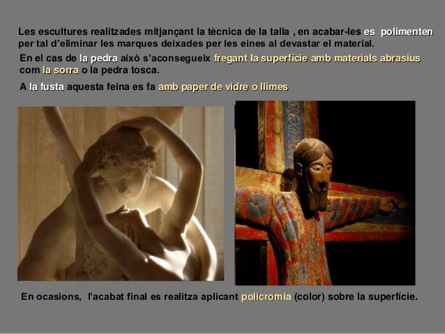 Les escultures realitzades mitjançant la tècnica de la talla , en acabar-les es polimenten per tal d'eliminar les marques ...