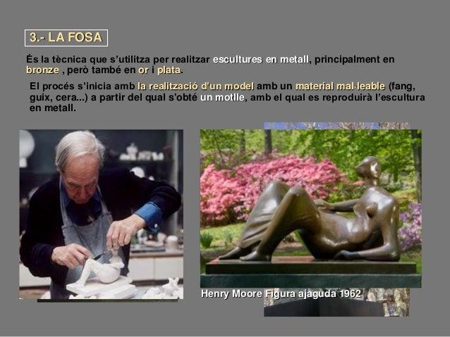 3.- LA FOSA És la tècnica que s'utilitza per realitzar escultures en metall, principalment en bronze , però també en or i ...