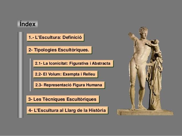 Índex 1.- L'Escultura: Definició 3- Les Tècniques Escultòriques 2- Tipologies Escultòriques. 4- L'Escultura al Llarg de la...