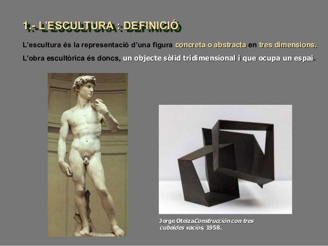 1.- L'ESCULTURA : DEFINICIÓ L'escultura és la representació d'una figura concreta o abstracta en tres dimensions. Jorge Ot...