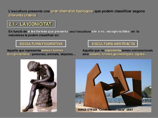 L'escultura presenta una gran diversitat tipològica, que podem classificar segons diferents criteris: En funció de si les ...