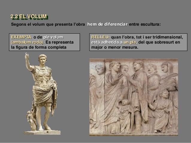 Segons el volum que presenta l'obra hem de diferenciar entre escultura: EXEMPTA o de ple volum (embalum rodó). Es represen...