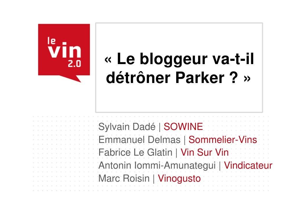 « Le bloggeur va-t-il détrôner Parker ? »Sylvain Dadé | SOWINEEmmanuel Delmas | Sommelier-VinsFabrice Le Glatin | Vin Sur ...