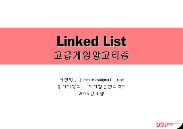 Linked ListLinked List 고급게임알고리즘고급게임알고리즘 서진택 , jintaeks@gmail.com 동서대학교 , 디지털콘텐츠학부 2016 년 3 월