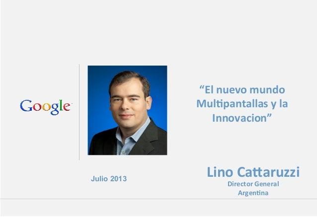 """Julio 2013 Lino%Ca(aruzzi% Director%General% Argen4na% """"El%nuevo%mundo% Mul4pantallas%y%la% Innovacion""""%"""