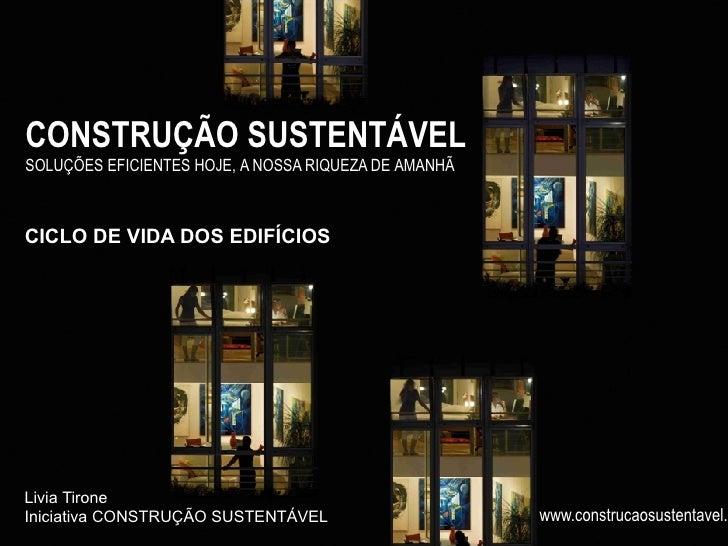 CONSTRUÇÃO SUSTENTÁVEL SOLUÇÕES EFICIENTES HOJE, A NOSSA RIQUEZA DE AMANHÃ    CICLO DE VIDA DOS EDIFÍCIOS     Livia Tirone...