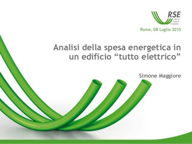 """Roma, 08 Luglio 2015 Analisi della spesa energetica in un edificio """"tutto elettrico"""" Simone Maggiore"""