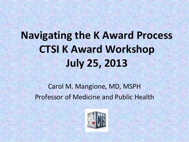 Navigating the K Award Process CTSI K Award Workshop July 25, 2013 Carol M. Mangione, MD, MSPH Professor of Medicine and P...