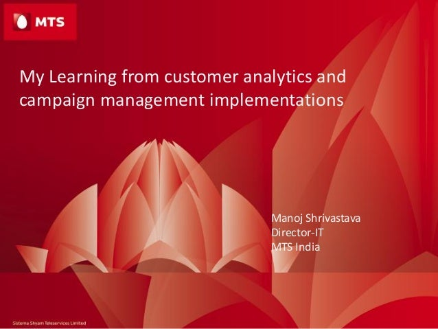 My Learning from customer analytics and campaign management implementations Manoj Shrivastava Director-IT MTS India