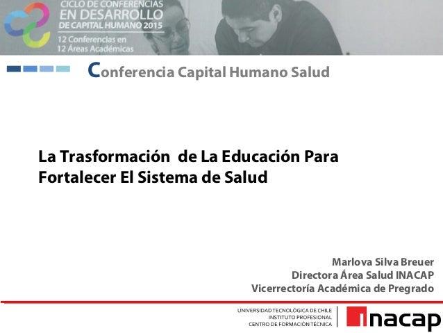 La Trasformación de La Educación Para Fortalecer El Sistema de Salud Marlova Silva Breuer Directora Área Salud INACAP Vice...