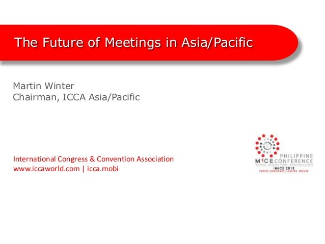 The Future of Meetings in Asia/PacificMartin WinterChairman, ICCA Asia/PacificInternational Congress & Convention Associat...