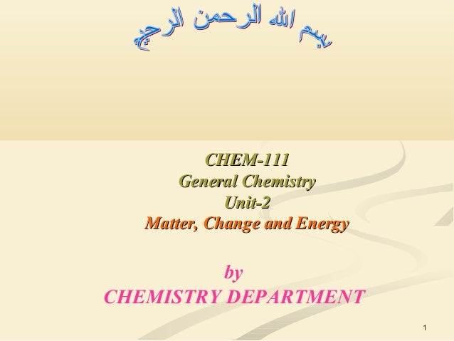 1 CHEM-111CHEM-111 General ChemistryGeneral Chemistry Unit-2Unit-2 Matter, Change and EnergyMatter, Change and Energy by C...