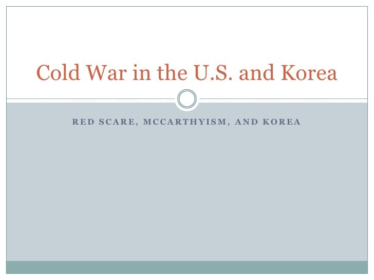 Red Scare, McCarthyism, and Korea<br />Cold War in the U.S. and Korea<br />