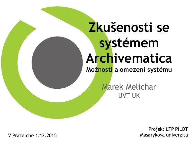 Zkušenosti se systémem Archivematica Možnosti a omezení systému Marek Melichar UVT UK Projekt LTP PILOT Masarykova univerz...
