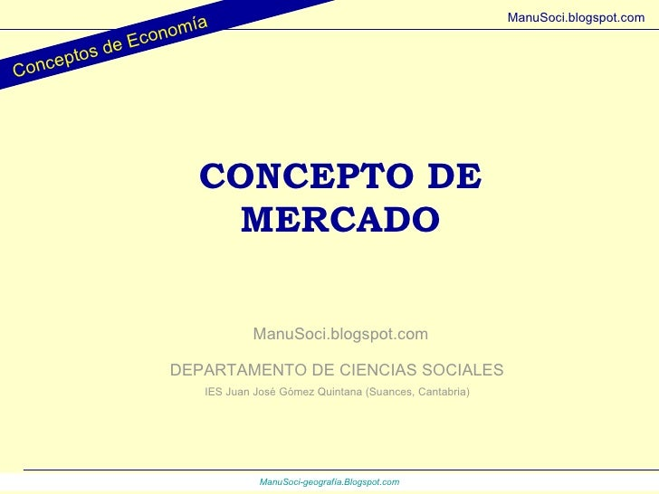 CONCEPTO DE MERCADO DEPARTAMENTO DE CIENCIAS SOCIALES IES Juan José Gómez Quintana (Suances, Cantabria) ManuSoci.blogspot....