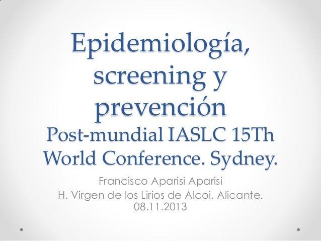 Epidemiología, screening y prevención Post-mundial IASLC 15Th World Conference. Sydney. Francisco Aparisi Aparisi H. Virge...