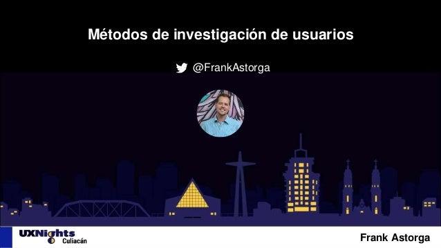 Métodos de investigación de usuarios @FrankAstorga Frank Astorga