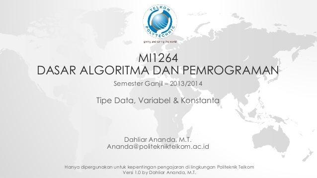 MI1264  DASAR ALGORITMA DAN PEMROGRAMAN  Semester Ganjil – 2013/2014  Tipe Data, Variabel & Konstanta  Dahliar Ananda, M.T...