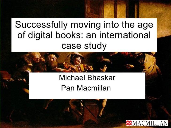 Successfully moving into the age of digital books: an international case study Michael Bhaskar Pan Macmillan