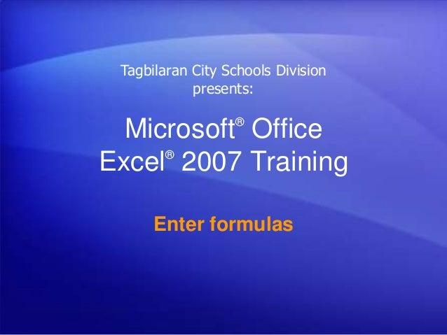 Microsoft® Office Excel® 2007 Training Enter formulas Tagbilaran City Schools Division presents: