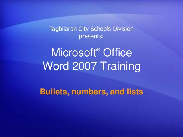Microsoft® Office Word 2007 Training Bullets, numbers, and lists Tagbilaran City Schools Division presents: