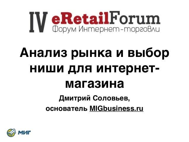 Анализ рынка и выбор  ниши для интернет-  магазина  Дмитрий Соловьев, 8  основатель MIGbusiness.ru