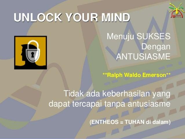 UNLOCK YOUR MIND Menuju SUKSES Dengan ANTUSIASME **Ralph Waldo Emerson** Tidak ada keberhasilan yang dapat tercapai tanpa ...
