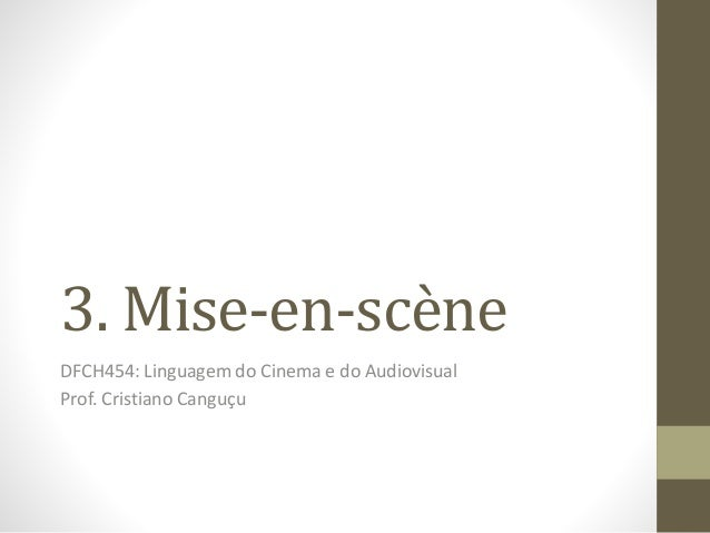 3. Mise-en-scène DFCH454: Linguagem do Cinema e do Audiovisual Prof. Cristiano Canguçu