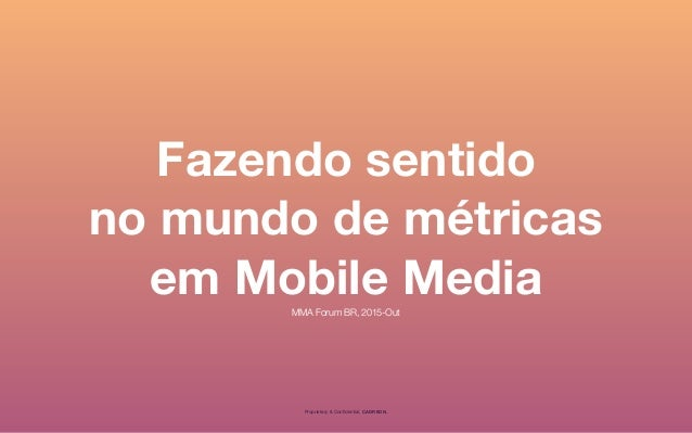 Fazendo sentido no mundo de métricas em Mobile Media Proprietary & Confidential, CADREON. MMA Forum BR, 2015-Out