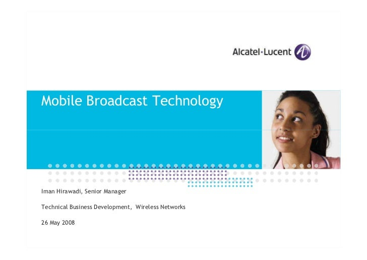 Mobile Broadcast Technology     Iman Hirawadi, Senior Manager  Technical Business Development, Wireless Networks  26 May 2...