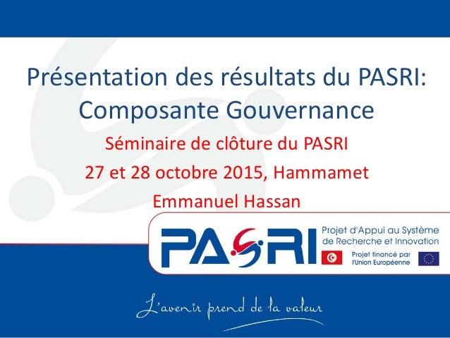 Présentation des résultats du PASRI: Composante Gouvernance Séminaire de clôture du PASRI 27 et 28 octobre 2015, Hammamet ...