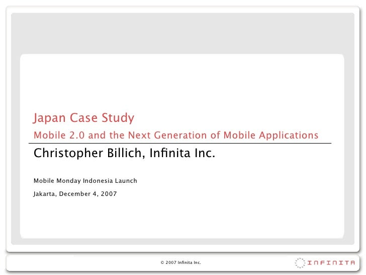 Japan Case Study Mobile 2.0 and the Next Generation of Mobile Applications Christopher Billich, Infinita Inc.  Mobile Monda...
