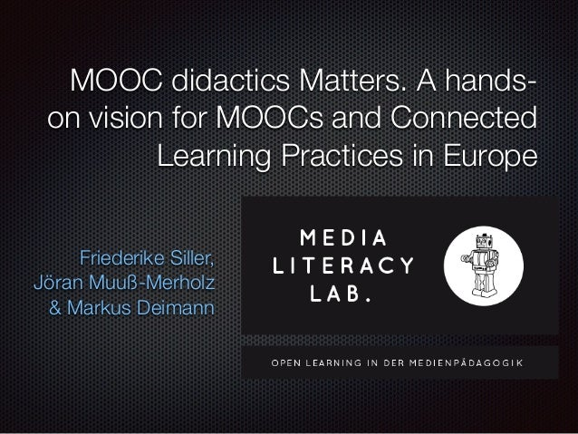 MOOC didactics Matters. A hands- on vision for MOOCs and Connected Learning Practices in Europe Friederike Siller, Jöran M...