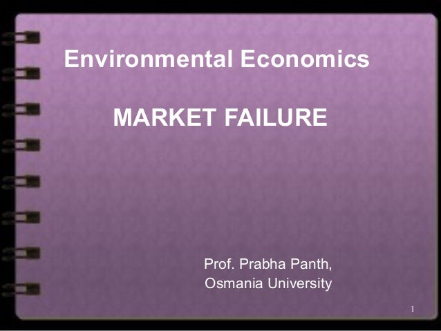 1 Environmental Economics MARKET FAILURE Prof. Prabha Panth, Osmania University