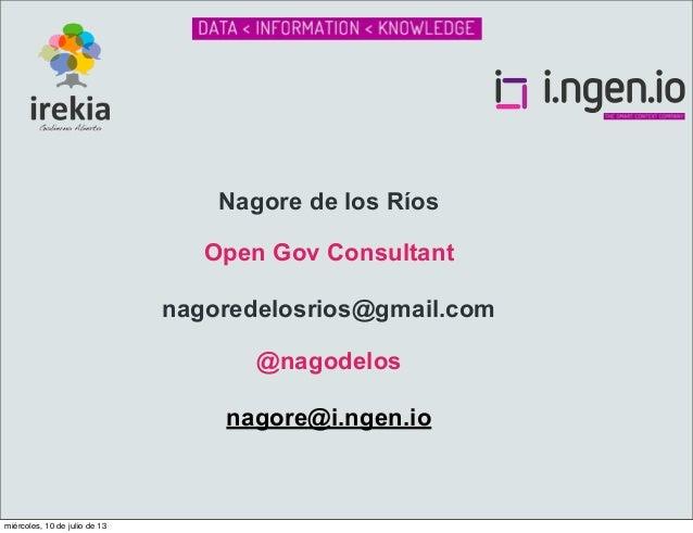 Nagore de los Ríos Open Gov Consultant nagoredelosrios@gmail.com @nagodelos nagore@i.ngen.io  miércoles, 10 de julio de 13