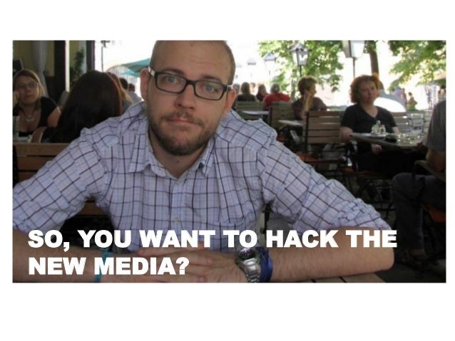SO, YOU WANT TO HACK THE NEW MEDIA?