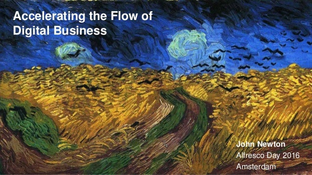Accelerating the Flow of Digital Business John Newton Alfresco Day 2016 Amsterdam