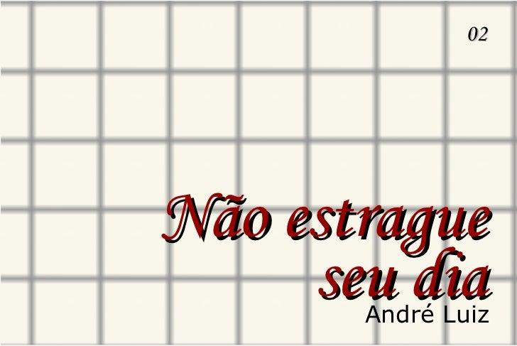 Não estrague seu dia 02 André Luiz