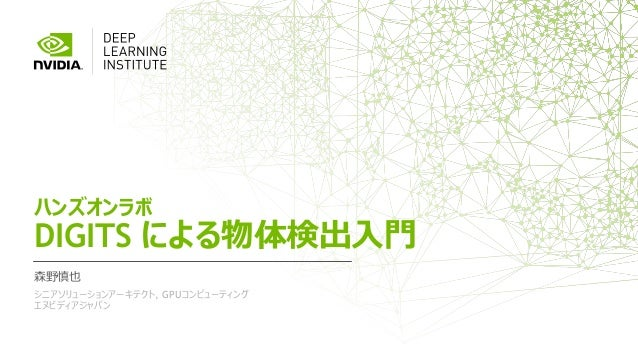 ハンズオンラボ DIGITS による物体検出入門 森野慎也 シニアソリューションアーキテクト, GPUコンピューティング エヌビディアジャパン
