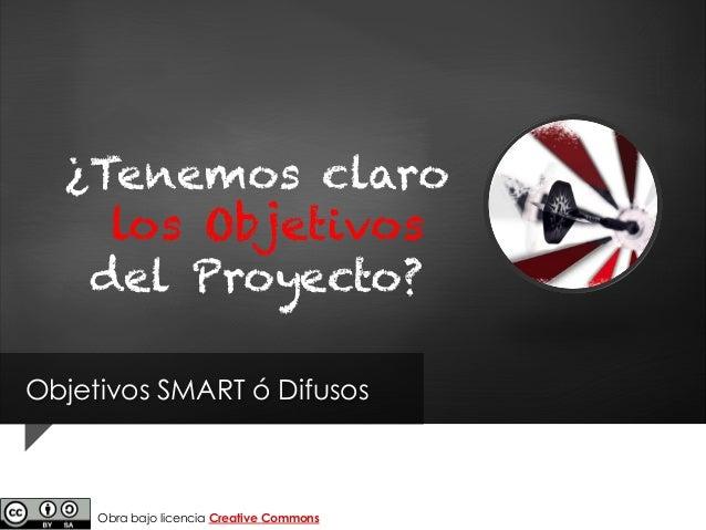 Objetivos SMART ó Difusos ¿Tenemos claro los Objetivos del Proyecto? Obra bajo licencia Creative Commons