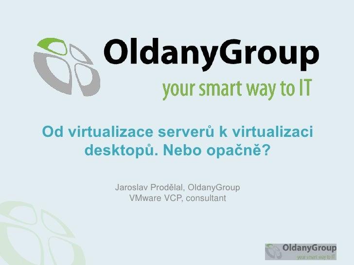 Od virtualizace serverů k virtualizaci      desktopů. Nebo opačně?          Jaroslav Prodělal, OldanyGroup             VMw...