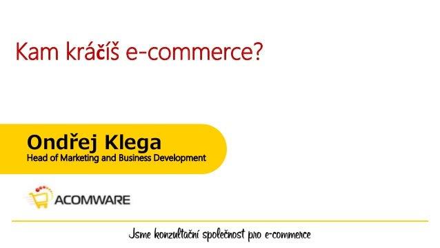 Kam kráčíš e-commerce? Ondřej Klega Head of Marketing and Business Development