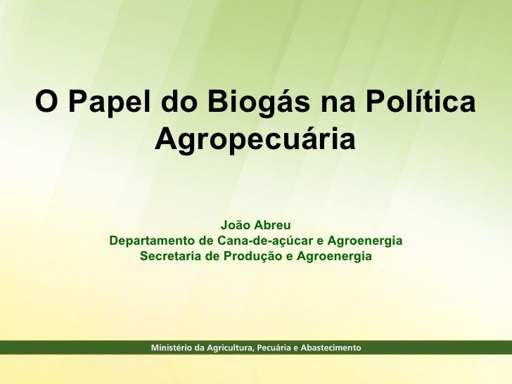 O Papel do Biogás na Política       Agropecuária                     João Abreu    Departamento de Cana-de-açúcar e Agroen...