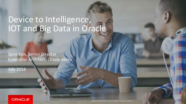 Copyright © 2014 Oracle and/or its affiliates. All rights reserved. | Device to Intelligence, IOT and Big Data in Oracle S...