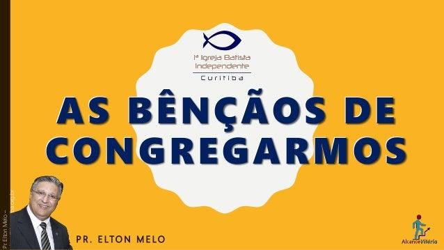AS BÊNÇÃOS DE CONGREGARMOS P R . E LT O N M E L O Pr.EltonMelo– elton@ibicuritiba.org.br AS BÊNÇÃOS DE CONGREGARMOS
