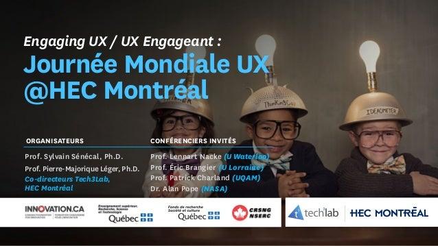 Engaging UX / UX Engageant : Journée Mondiale UX @HEC Montréal Prof. Sylvain Sénécal, Ph.D. Prof. Pierre-Majorique Léger, ...