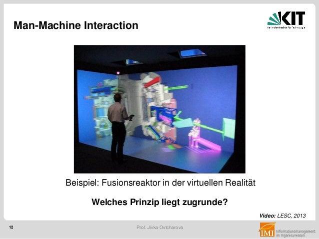 12 Prof. Jivka Ovtcharova Man-Machine Interaction Welches Prinzip liegt zugrunde? Video: LESC, 2013 Beispiel: Fusionsreakt...