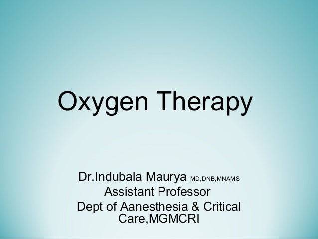 Oxygen Therapy Dr.Indubala Maurya MD,DNB,MNAMS Assistant Professor Dept of Aanesthesia & Critical Care,MGMCRI