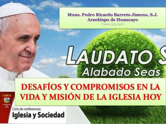 Mons. Pedro Ricardo Barreto Jimeno, S.J. Arzobispo de Huancayo Cusco 5/5/2017 DESAFÍOS Y COMPROMISOS EN LA VIDA Y MISIÓN D...